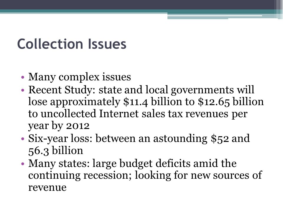 Collection Issues Many complex issues Recent Study: state and local governments will lose approximately $11.4 billion to $12.65 billion to uncollected Internet sales tax revenues per year by 2012 Six-year loss: between an astounding $52 and 56.3 billion Many states: large budget deficits amid the continuing recession; looking for new sources of revenue