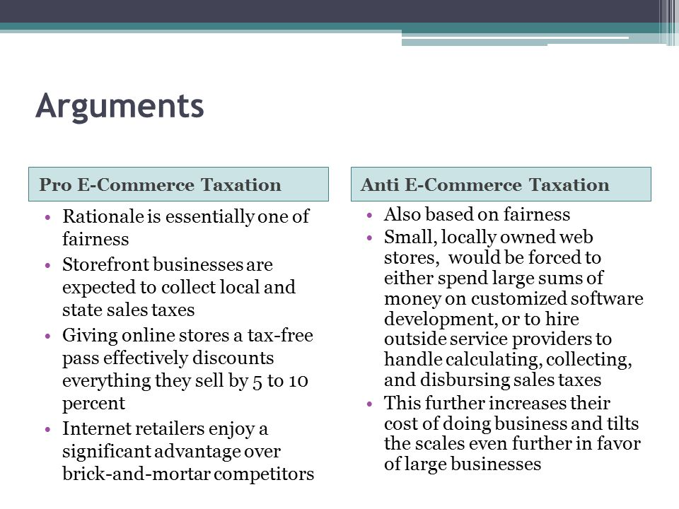 Arguments Pro E-Commerce TaxationAnti E-Commerce Taxation Rationale is essentially one of fairness Storefront businesses are expected to collect local and state sales taxes Giving online stores a tax-free pass effectively discounts everything they sell by 5 to 10 percent Internet retailers enjoy a significant advantage over brick-and-mortar competitors Also based on fairness Small, locally owned web stores, would be forced to either spend large sums of money on customized software development, or to hire outside service providers to handle calculating, collecting, and disbursing sales taxes This further increases their cost of doing business and tilts the scales even further in favor of large businesses