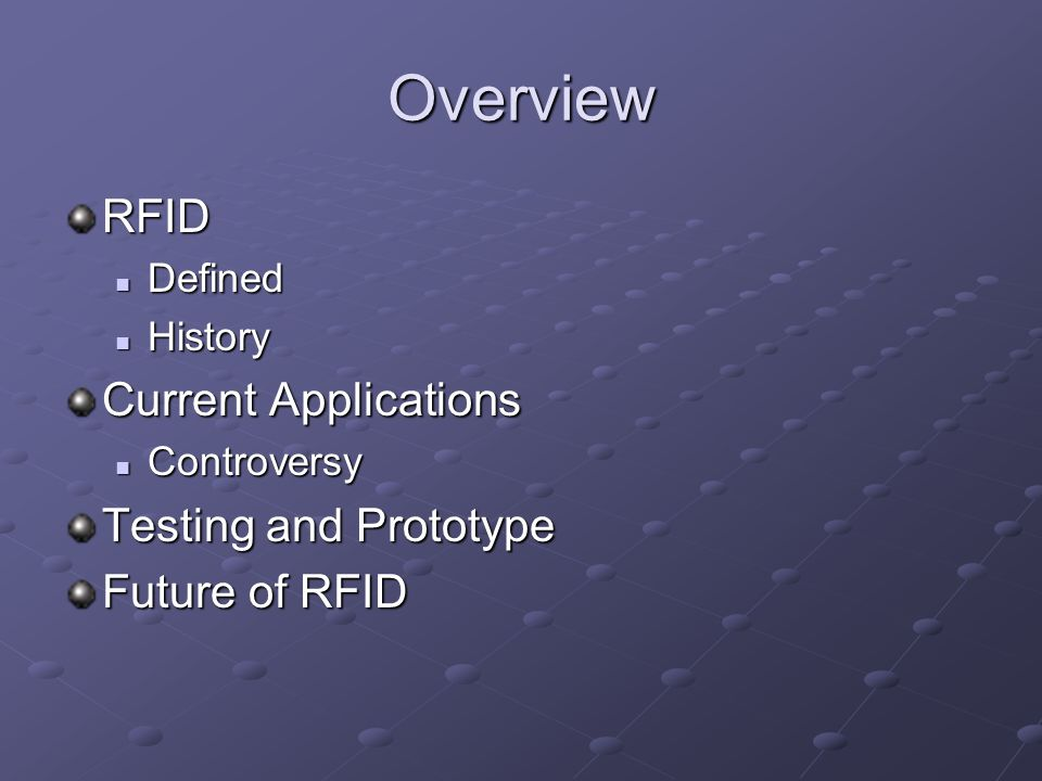 Overview RFID Defined Defined History History Current Applications Controversy Controversy Testing and Prototype Future of RFID