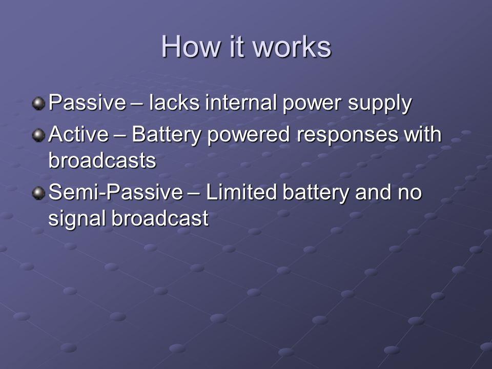 How it works Passive – lacks internal power supply Active – Battery powered responses with broadcasts Semi-Passive – Limited battery and no signal broadcast