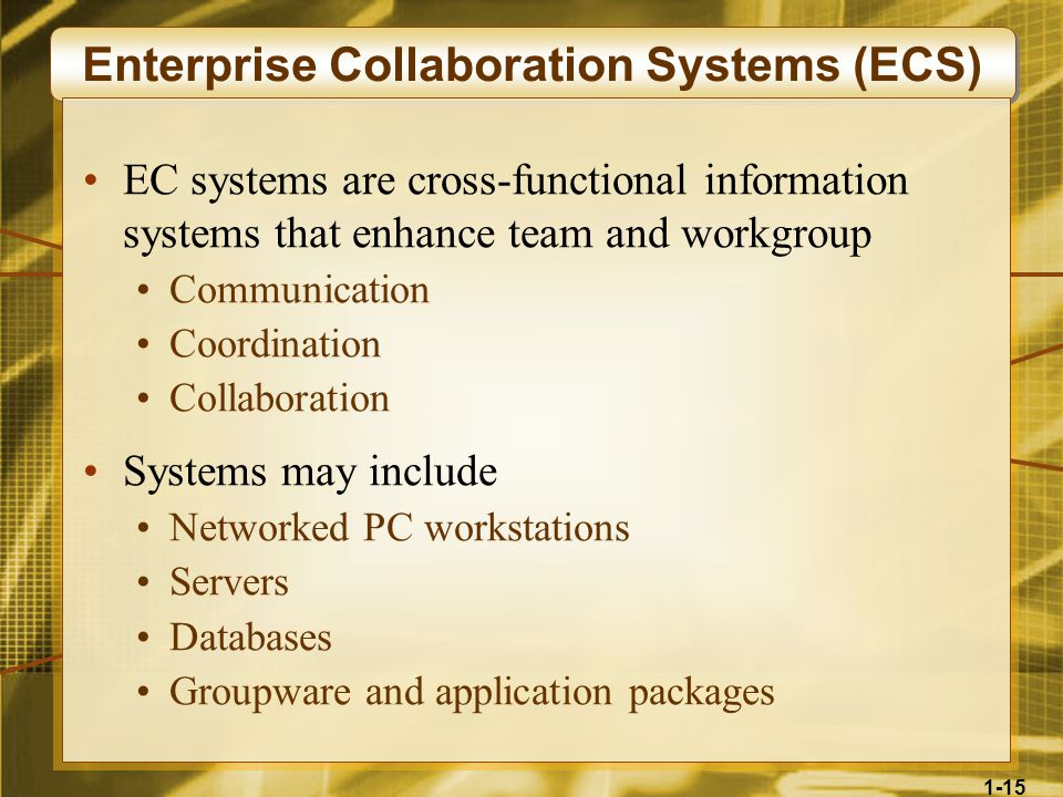 1-15 Enterprise Collaboration Systems (ECS) EC systems are cross-functional information systems that enhance team and workgroup Communication Coordination Collaboration Systems may include Networked PC workstations Servers Databases Groupware and application packages