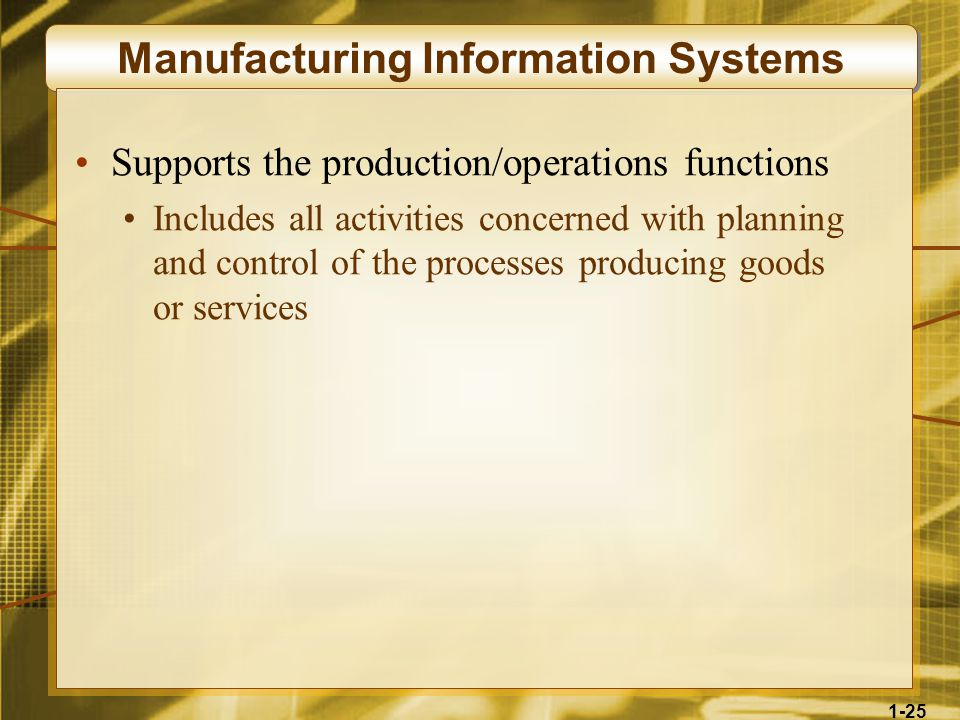 1-25 Manufacturing Information Systems Supports the production/operations functions Includes all activities concerned with planning and control of the processes producing goods or services