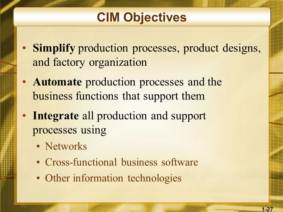 1-27 CIM Objectives Simplify production processes, product designs, and factory organization Automate production processes and the business functions that support them Integrate all production and support processes using Networks Cross-functional business software Other information technologies