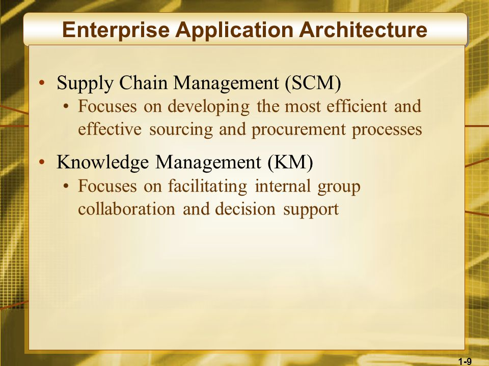 1-9 Enterprise Application Architecture Supply Chain Management (SCM) Focuses on developing the most efficient and effective sourcing and procurement processes Knowledge Management (KM) Focuses on facilitating internal group collaboration and decision support