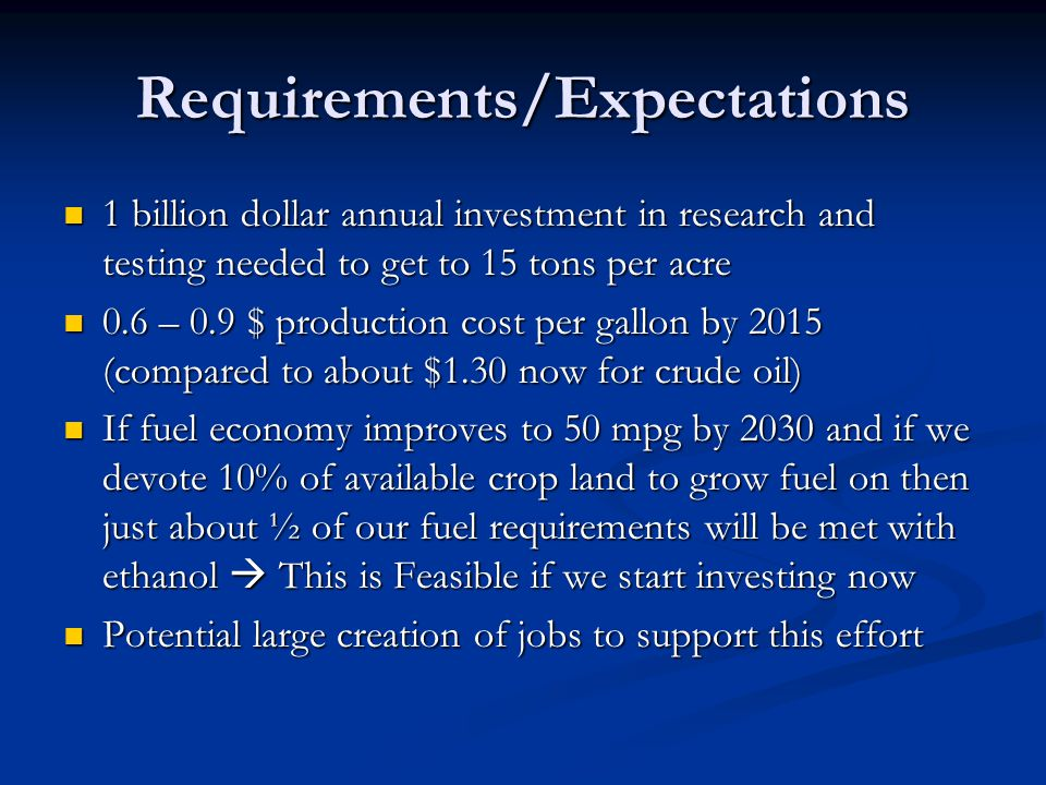 Requirements/Expectations 1 billion dollar annual investment in research and testing needed to get to 15 tons per acre 1 billion dollar annual investment in research and testing needed to get to 15 tons per acre 0.6 – 0.9 $ production cost per gallon by 2015 (compared to about $1.30 now for crude oil) 0.6 – 0.9 $ production cost per gallon by 2015 (compared to about $1.30 now for crude oil) If fuel economy improves to 50 mpg by 2030 and if we devote 10% of available crop land to grow fuel on then just about ½ of our fuel requirements will be met with ethanol  This is Feasible if we start investing now If fuel economy improves to 50 mpg by 2030 and if we devote 10% of available crop land to grow fuel on then just about ½ of our fuel requirements will be met with ethanol  This is Feasible if we start investing now Potential large creation of jobs to support this effort Potential large creation of jobs to support this effort