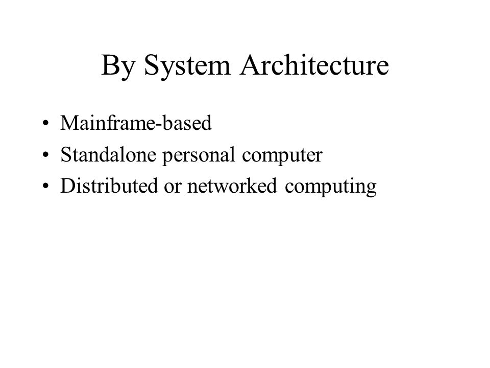 By System Architecture Mainframe-based Standalone personal computer Distributed or networked computing