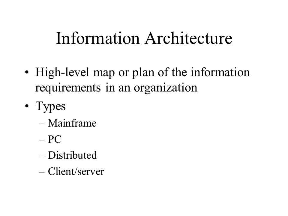 Information Architecture High-level map or plan of the information requirements in an organization Types –Mainframe –PC –Distributed –Client/server