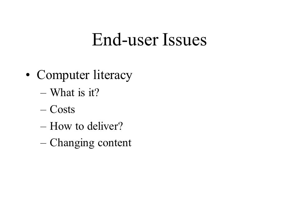 End-user Issues Computer literacy –What is it –Costs –How to deliver –Changing content