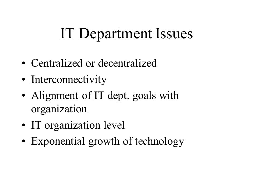 IT Department Issues Centralized or decentralized Interconnectivity Alignment of IT dept.