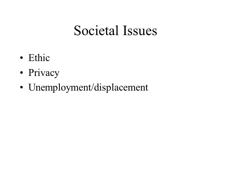 Societal Issues Ethic Privacy Unemployment/displacement
