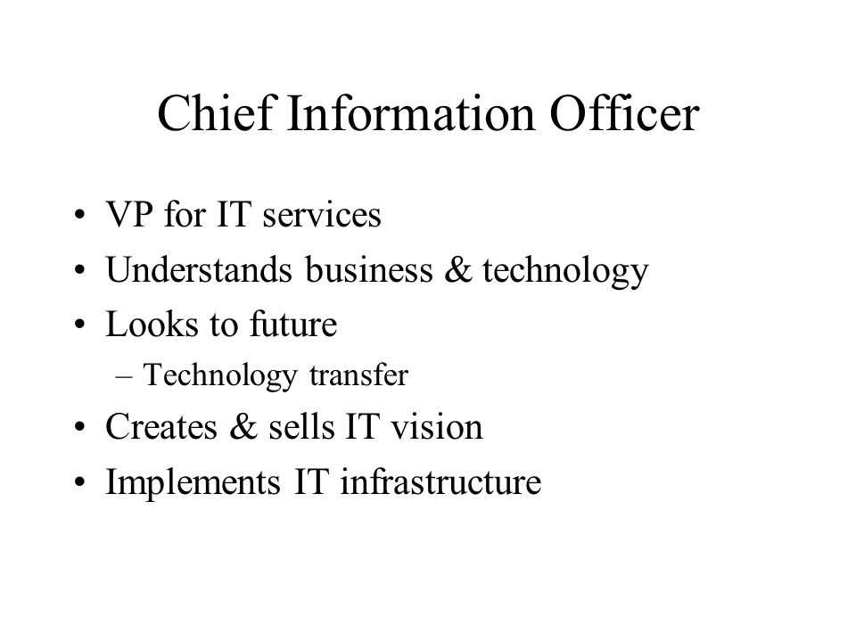 Chief Information Officer VP for IT services Understands business & technology Looks to future –Technology transfer Creates & sells IT vision Implements IT infrastructure