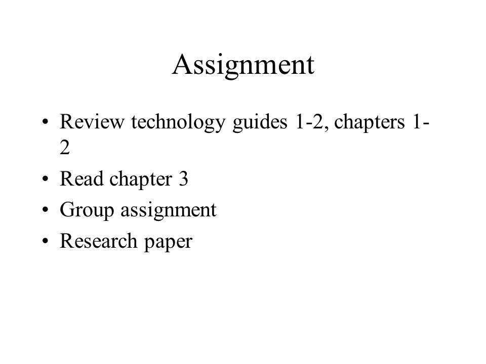 Assignment Review technology guides 1-2, chapters 1- 2 Read chapter 3 Group assignment Research paper
