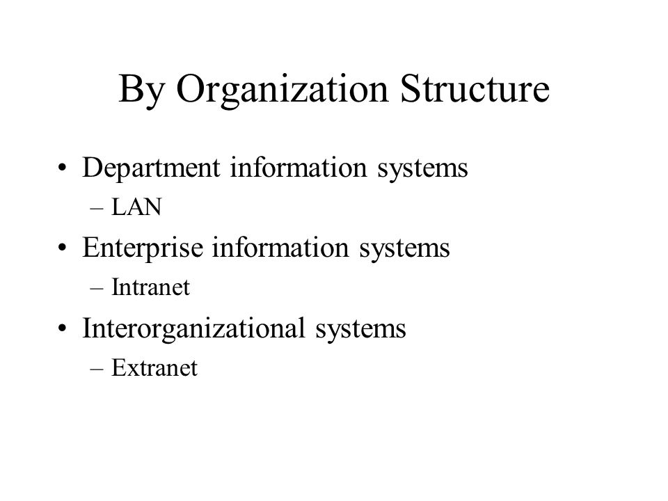 By Organization Structure Department information systems –LAN Enterprise information systems –Intranet Interorganizational systems –Extranet