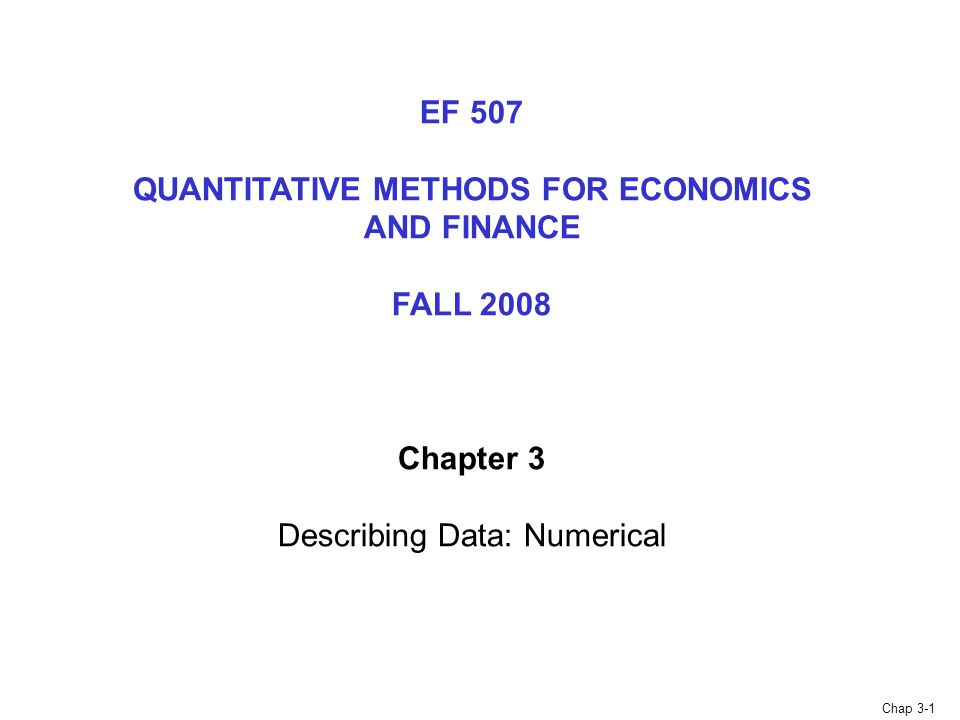Chap 3-1 EF 507 QUANTITATIVE METHODS FOR ECONOMICS AND FINANCE FALL 2008 Chapter 3 Describing Data: Numerical