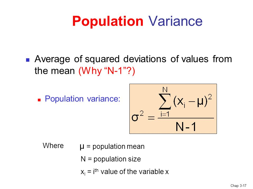 Chap 3-17 Average of squared deviations of values from the mean (Why N-1 ) Population variance: Population Variance Where = population mean N = population size x i = i th value of the variable x