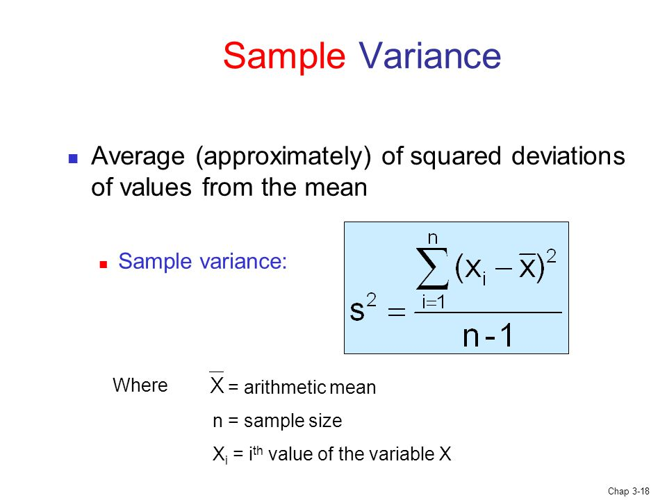 Chap 3-18 Average (approximately) of squared deviations of values from the mean Sample variance: Sample Variance Where = arithmetic mean n = sample size X i = i th value of the variable X