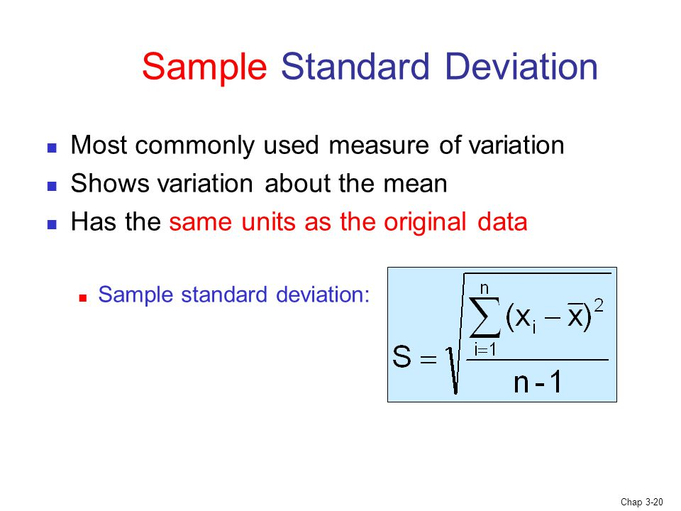 Chap 3-20 Sample Standard Deviation Most commonly used measure of variation Shows variation about the mean Has the same units as the original data Sample standard deviation: