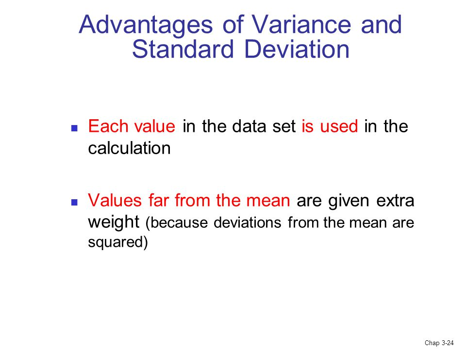 Chap 3-24 Advantages of Variance and Standard Deviation Each value in the data set is used in the calculation Values far from the mean are given extra weight (because deviations from the mean are squared)