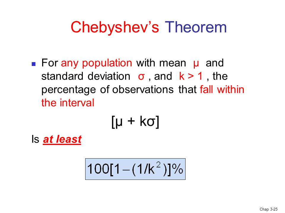 Chap 3-25 For any population with mean μ and standard deviation σ, and k > 1, the percentage of observations that fall within the interval [μ + kσ] Is at least Chebyshev's Theorem
