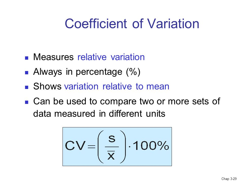 Chap 3-29 Coefficient of Variation Measures relative variation Always in percentage (%) Shows variation relative to mean Can be used to compare two or more sets of data measured in different units