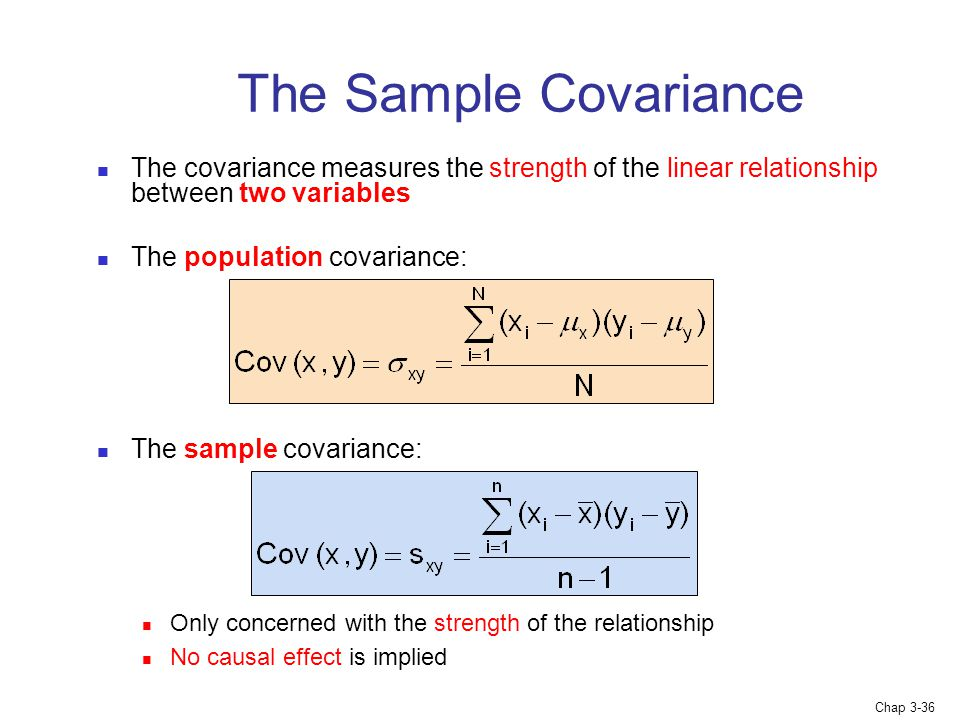 Chap 3-36 The Sample Covariance The covariance measures the strength of the linear relationship between two variables The population covariance: The sample covariance: Only concerned with the strength of the relationship No causal effect is implied
