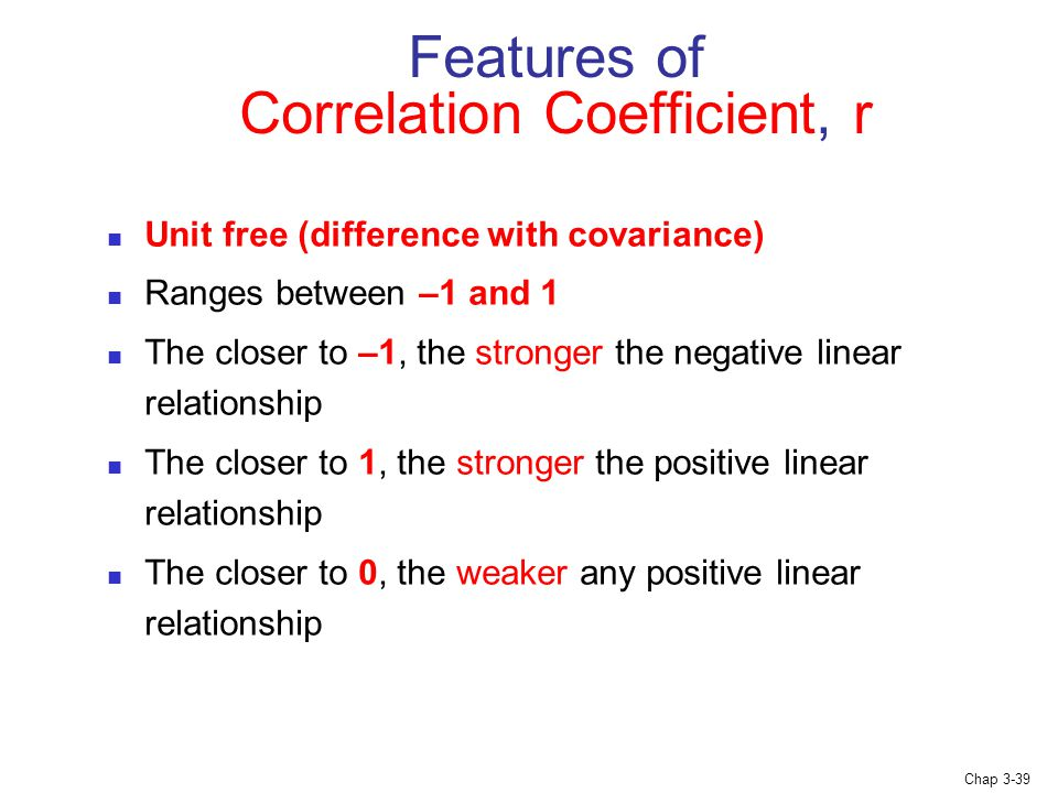 Chap 3-39 Features of Correlation Coefficient, r Unit free (difference with covariance) Ranges between –1 and 1 The closer to –1, the stronger the negative linear relationship The closer to 1, the stronger the positive linear relationship The closer to 0, the weaker any positive linear relationship