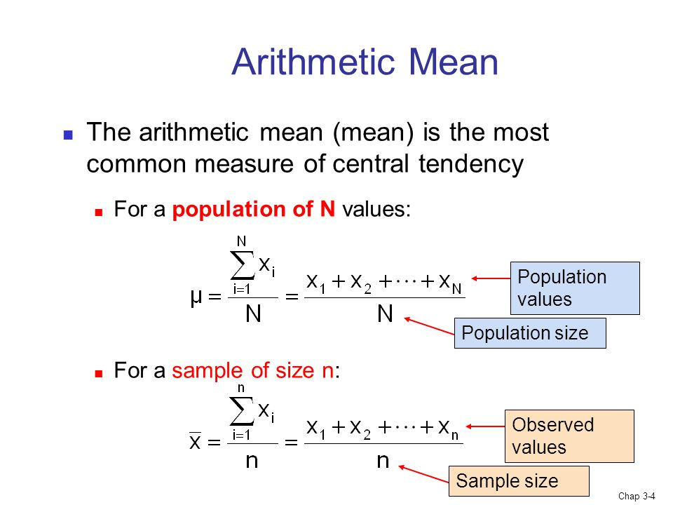 Chap 3-4 Arithmetic Mean The arithmetic mean (mean) is the most common measure of central tendency For a population of N values: For a sample of size n: Sample size Observed values Population size Population values