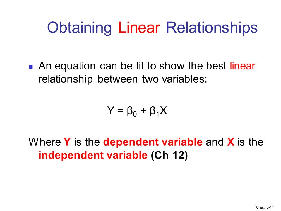Chap 3-44 Obtaining Linear Relationships An equation can be fit to show the best linear relationship between two variables: Y = β 0 + β 1 X Where Y is the dependent variable and X is the independent variable (Ch 12)