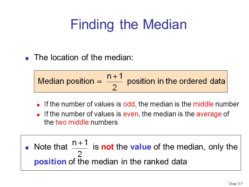 Chap 3-7 Finding the Median The location of the median: If the number of values is odd, the median is the middle number If the number of values is even, the median is the average of the two middle numbers Note that is not the value of the median, only the position of the median in the ranked data