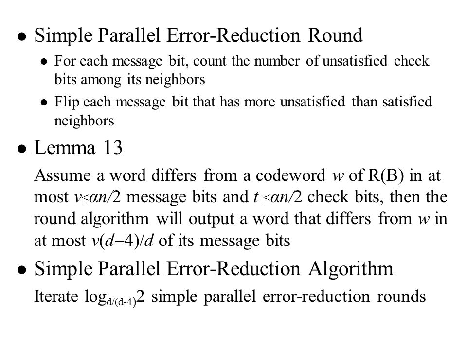 Simple Parallel Error-Reduction Round For each message bit, count the number of unsatisfied check bits among its neighbors Flip each message bit that has more unsatisfied than satisfied neighbors Lemma 13 Assume a word differs from a codeword w of R(B) in at most v ≤ αn/2 message bits and t ≤ αn/2 check bits, then the round algorithm will output a word that differs from w in at most v(d  4)/d of its message bits Simple Parallel Error-Reduction Algorithm Iterate log d/(d-4 ) 2 simple parallel error-reduction rounds
