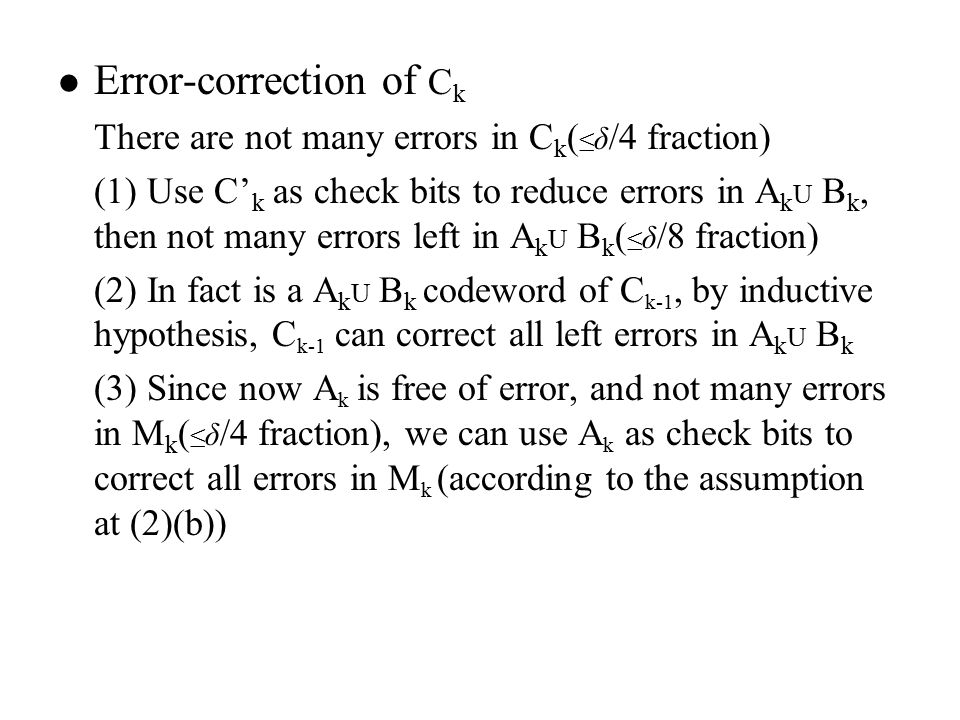 Error-correction of C k There are not many errors in C k ( ≤ δ /4 fraction) (1) Use C' k as check bits to reduce errors in A k U B k, then not many errors left in A k U B k ( ≤ δ /8 fraction) (2) In fact is a A k U B k codeword of C k-1, by inductive hypothesis, C k-1 can correct all left errors in A k U B k (3) Since now A k is free of error, and not many errors in M k ( ≤ δ /4 fraction), we can use A k as check bits to correct all errors in M k (according to the assumption at (2)(b))