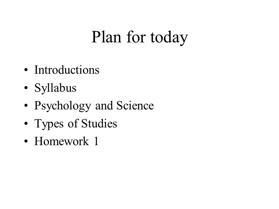 Plan for today Introductions Syllabus Psychology and Science Types of Studies Homework 1