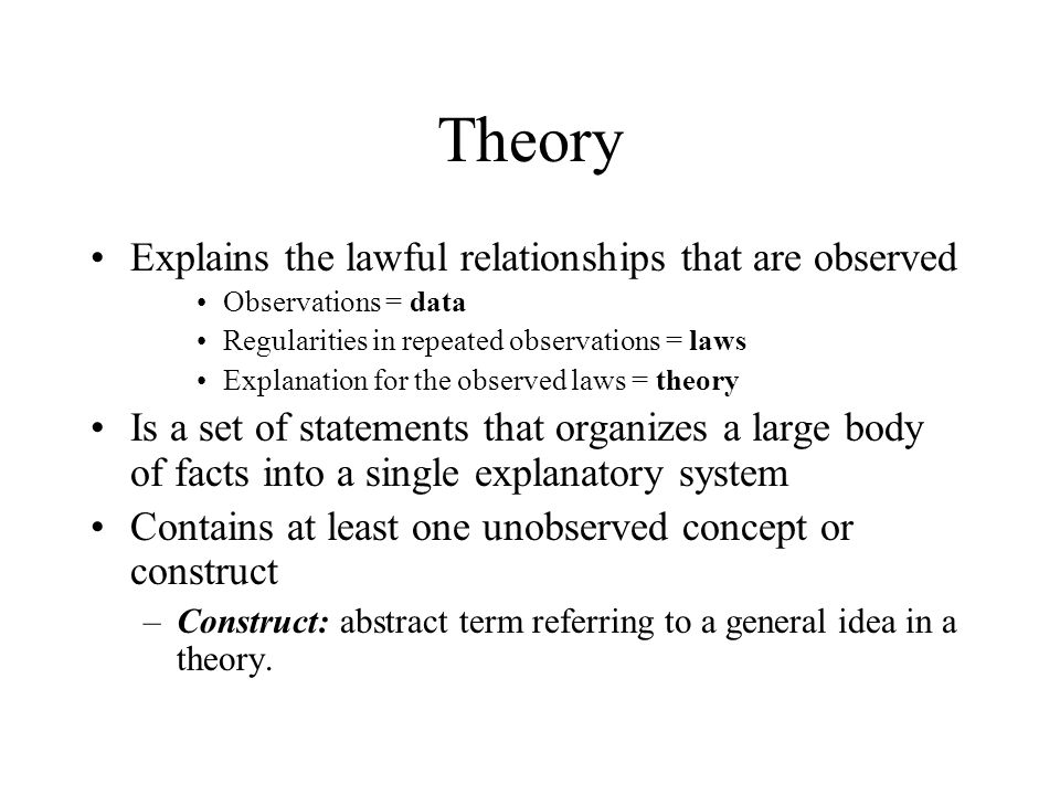 Theory Explains the lawful relationships that are observed Observations = data Regularities in repeated observations = laws Explanation for the observed laws = theory Is a set of statements that organizes a large body of facts into a single explanatory system Contains at least one unobserved concept or construct –Construct: abstract term referring to a general idea in a theory.