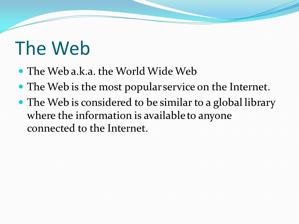 The Web The Web a.k.a. the World Wide Web The Web is the most popular service on the Internet.