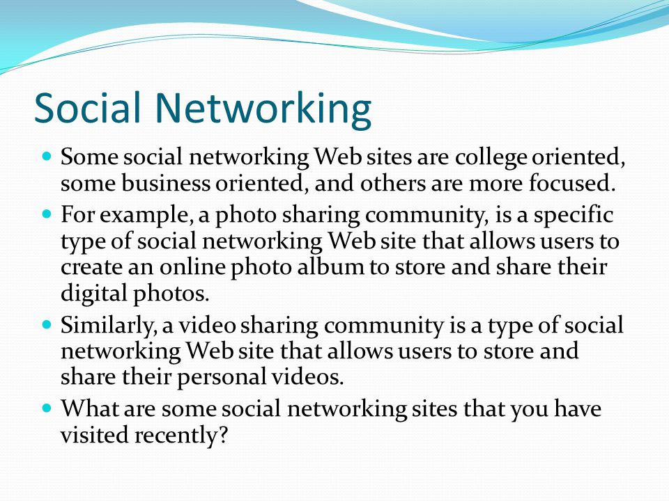 Social Networking Some social networking Web sites are college oriented, some business oriented, and others are more focused.