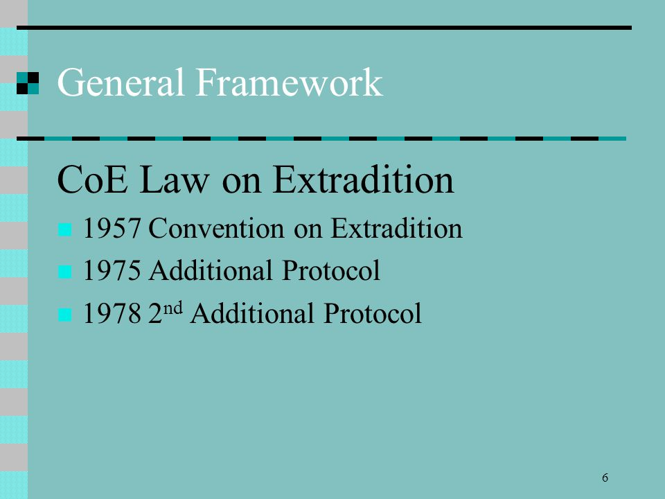 6 6 General Framework CoE Law On Extradition 1957 Convention On Extradition  1975 Additional Protocol 1978 2 Nd Additional Protocol