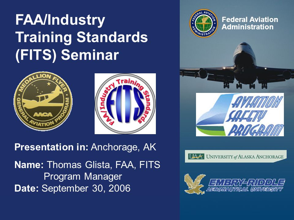 Federal Aviation Administration 0 0 FAA/Industry Training Standards (FITS) Seminar Presentation in: Anchorage, AK Name: Thomas Glista, FAA, FITS Program Manager Date: September 30, 2006 Federal Aviation Administration