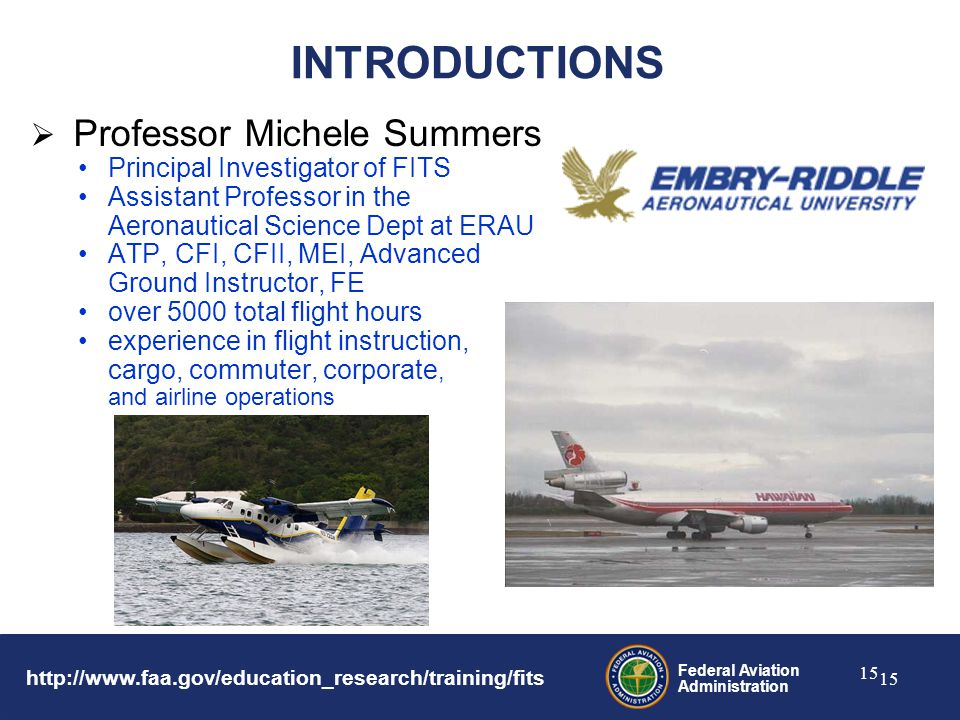 Federal Aviation Administration 15 INTRODUCTIONS  Professor Michele Summers Principal Investigator of FITS Assistant Professor in the Aeronautical Science Dept at ERAU ATP, CFI, CFII, MEI, Advanced Ground Instructor, FE over 5000 total flight hours experience in flight instruction, cargo, commuter, corporate, and airline operations