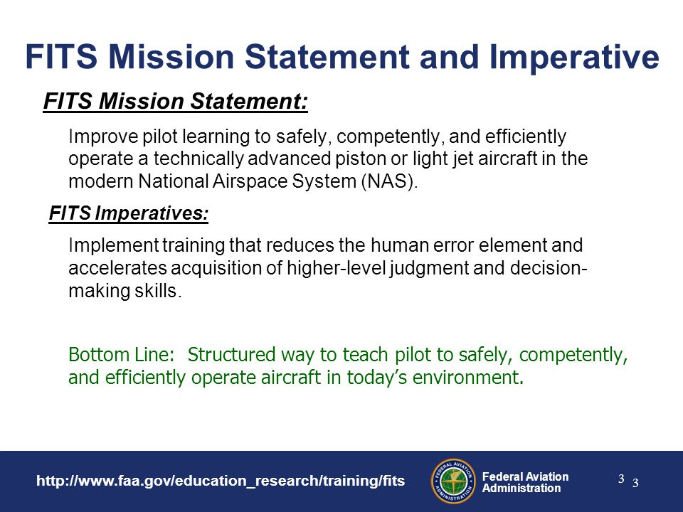 Federal Aviation Administration 3 3 FITS Mission Statement and Imperative FITS Mission Statement: Improve pilot learning to safely, competently, and efficiently operate a technically advanced piston or light jet aircraft in the modern National Airspace System (NAS).