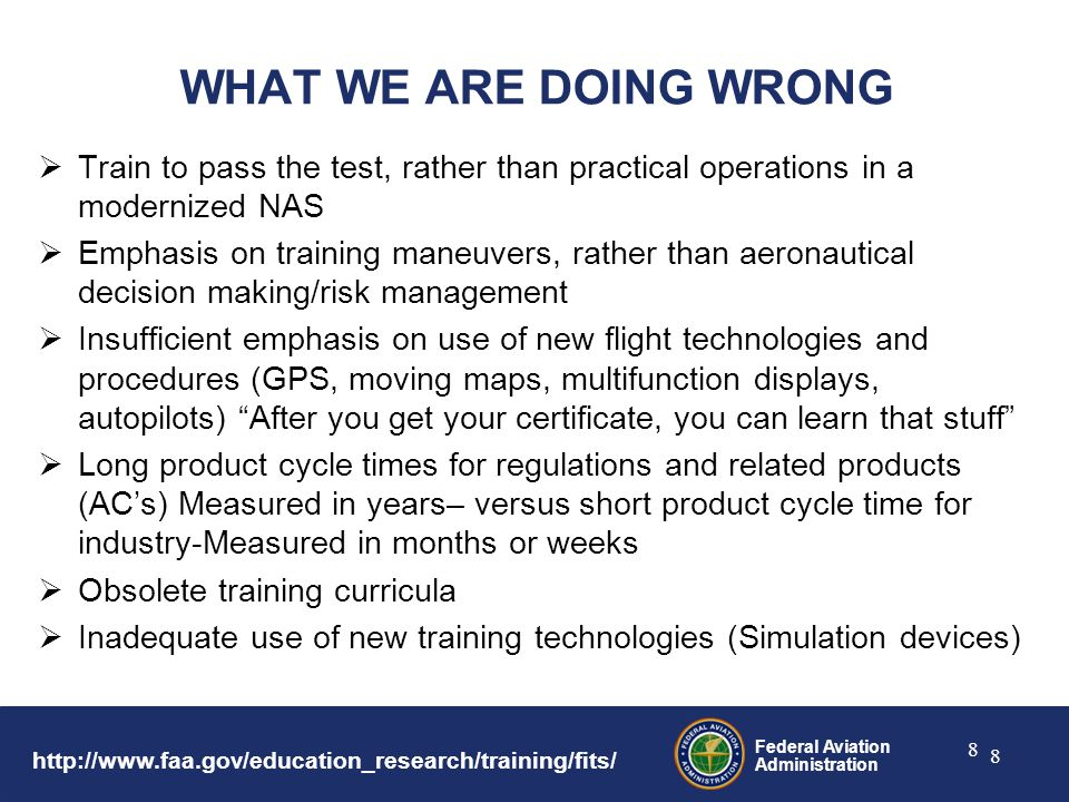 Federal Aviation Administration 8 8 WHAT WE ARE DOING WRONG  Train to pass the test, rather than practical operations in a modernized NAS  Emphasis on training maneuvers, rather than aeronautical decision making/risk management  Insufficient emphasis on use of new flight technologies and procedures (GPS, moving maps, multifunction displays, autopilots) After you get your certificate, you can learn that stuff  Long product cycle times for regulations and related products (AC's) Measured in years– versus short product cycle time for industry-Measured in months or weeks  Obsolete training curricula  Inadequate use of new training technologies (Simulation devices)
