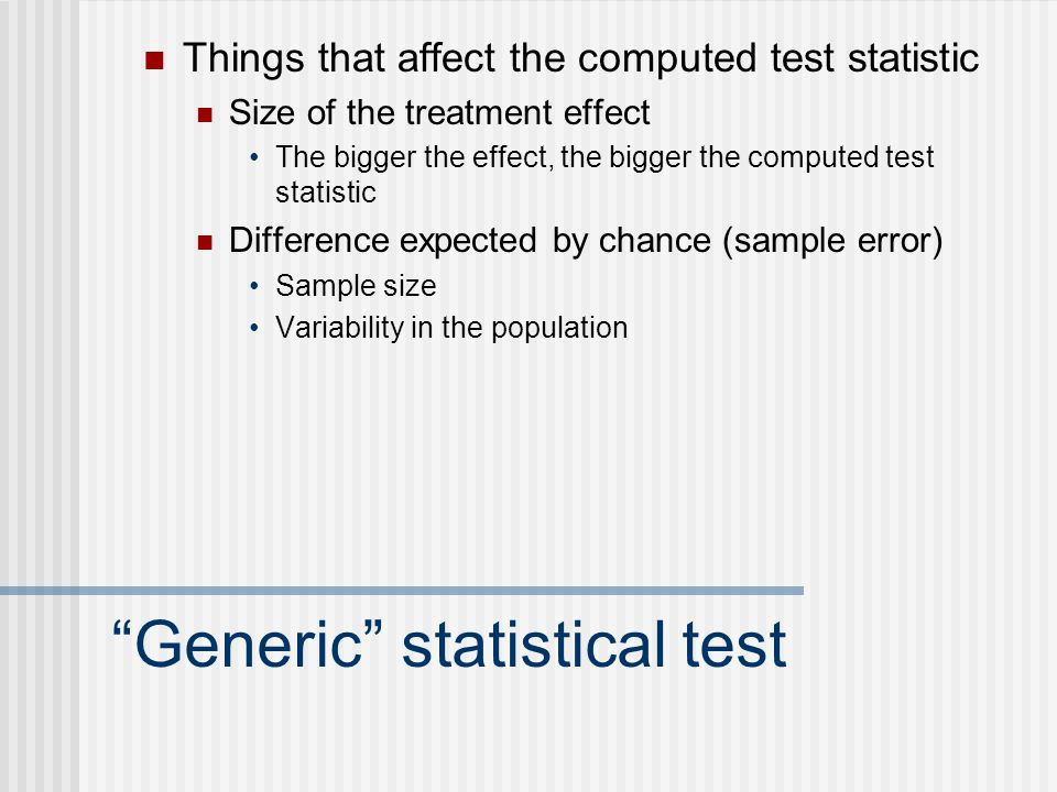 Generic statistical test Things that affect the computed test statistic Size of the treatment effect The bigger the effect, the bigger the computed test statistic Difference expected by chance (sample error) Sample size Variability in the population