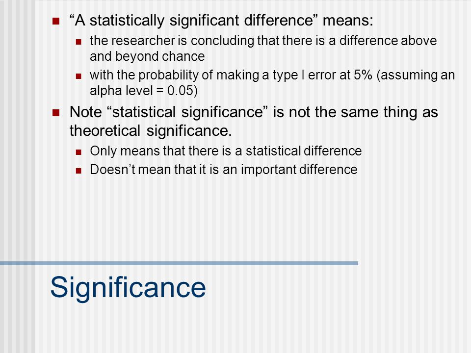 Significance A statistically significant difference means: the researcher is concluding that there is a difference above and beyond chance with the probability of making a type I error at 5% (assuming an alpha level = 0.05) Note statistical significance is not the same thing as theoretical significance.