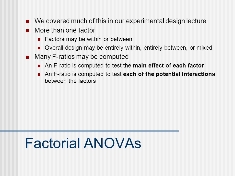 Factorial ANOVAs We covered much of this in our experimental design lecture More than one factor Factors may be within or between Overall design may be entirely within, entirely between, or mixed Many F-ratios may be computed An F-ratio is computed to test the main effect of each factor An F-ratio is computed to test each of the potential interactions between the factors