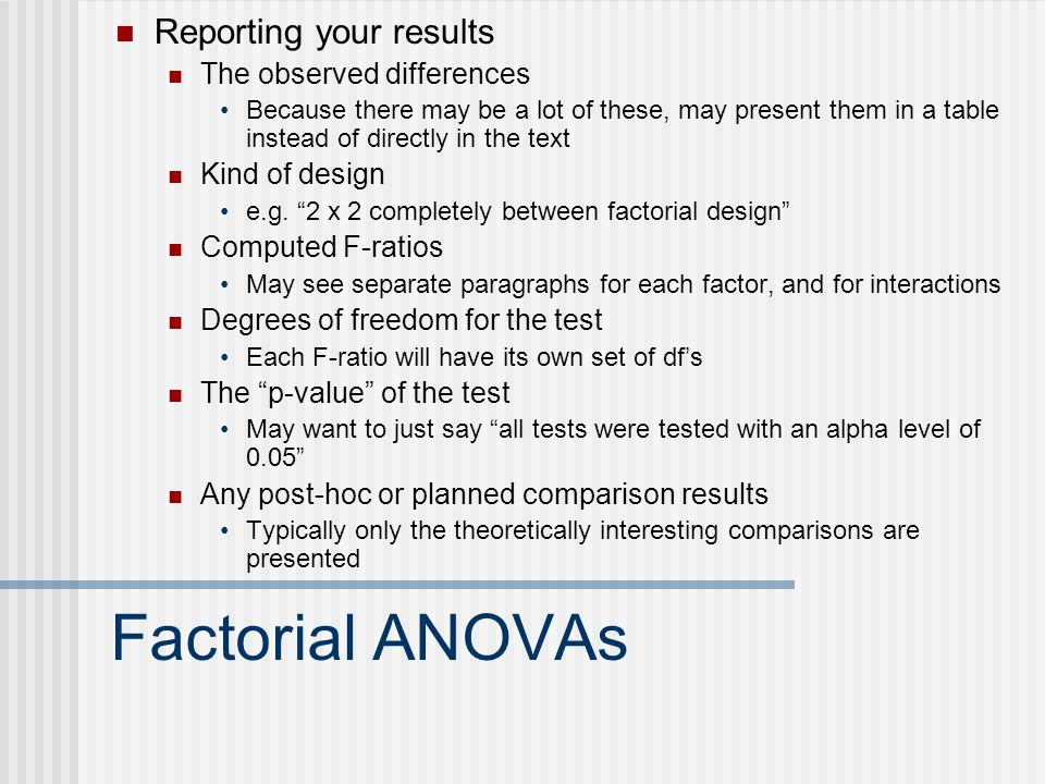 Factorial ANOVAs Reporting your results The observed differences Because there may be a lot of these, may present them in a table instead of directly in the text Kind of design e.g.