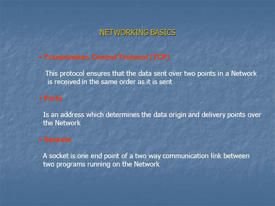 NETWORKING BASICS Transmission Control Protocol (TCP) This protocol ensures that the data sent over two points in a Network is received in the same order as it is sent Ports Is an address which determines the data origin and delivery points over the Network Sockets A socket is one end point of a two way communication link between two programs running on the Network