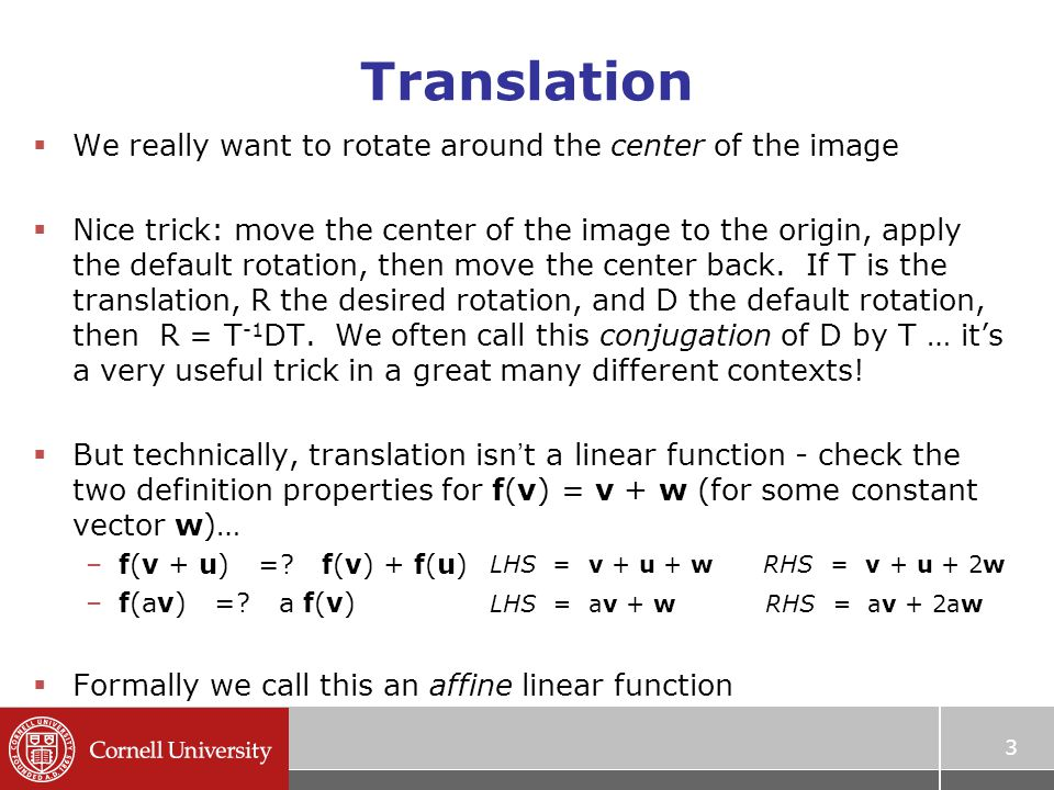 Translation  We really want to rotate around the center of the image  Nice trick: move the center of the image to the origin, apply the default rotation, then move the center back.