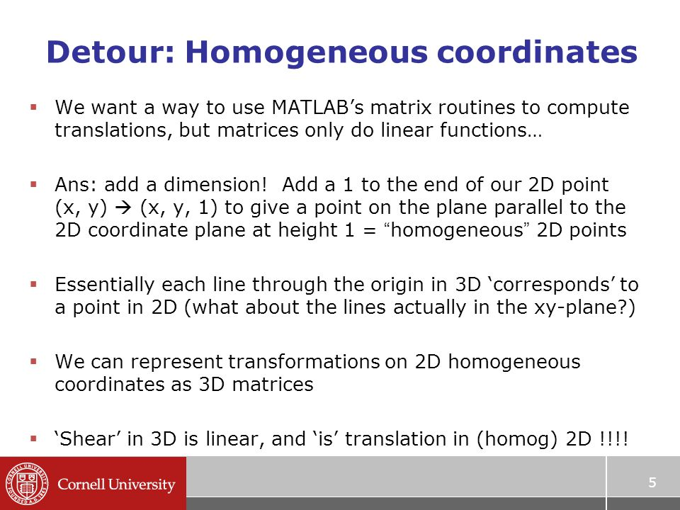 Detour: Homogeneous coordinates  We want a way to use MATLAB's matrix routines to compute translations, but matrices only do linear functions…  Ans: add a dimension.