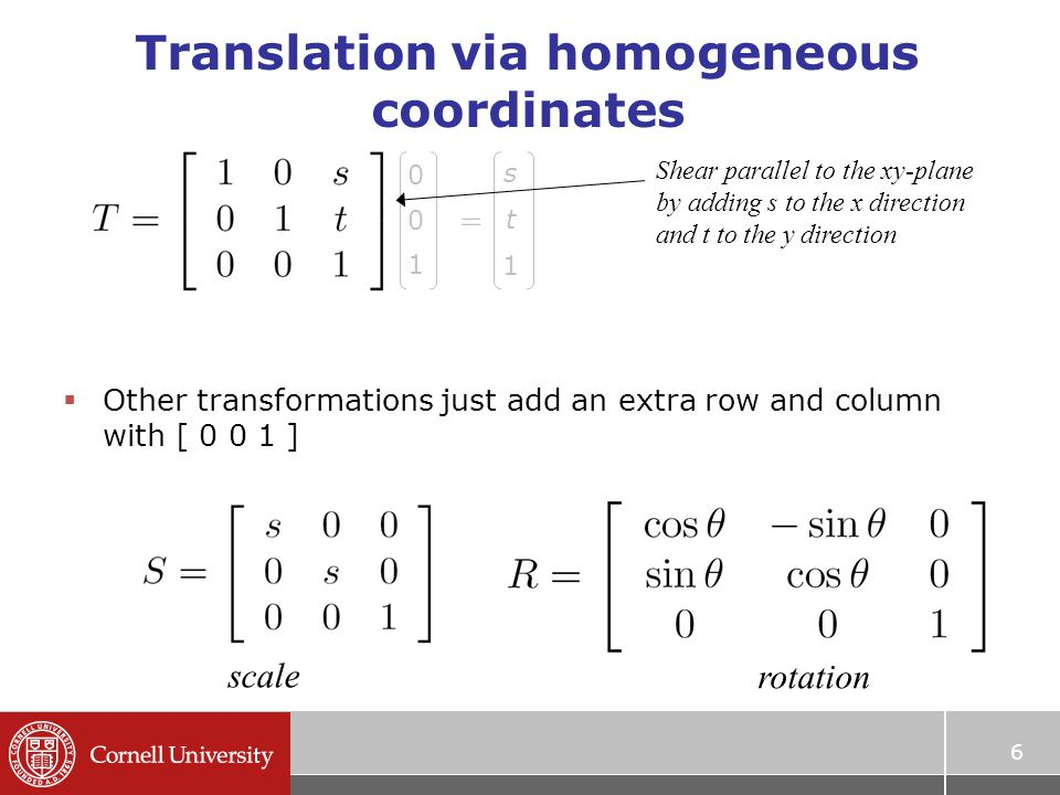 Translation via homogeneous coordinates 6  Other transformations just add an extra row and column with [ ] scale rotation Shear parallel to the xy-plane by adding s to the x direction and t to the y direction s t 1 =