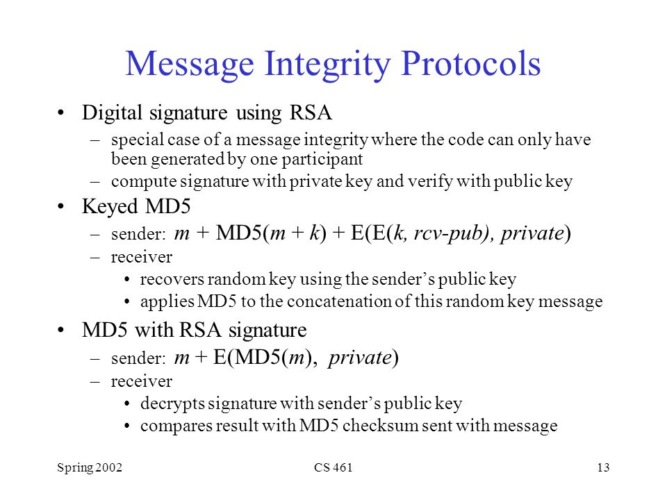 Spring 2002CS Message Integrity Protocols Digital signature using RSA –special case of a message integrity where the code can only have been generated by one participant –compute signature with private key and verify with public key Keyed MD5 –sender: m + MD5(m + k) + E(E(k, rcv-pub), private) –receiver recovers random key using the sender's public key applies MD5 to the concatenation of this random key message MD5 with RSA signature –sender: m + E(MD5(m), private) –receiver decrypts signature with sender's public key compares result with MD5 checksum sent with message