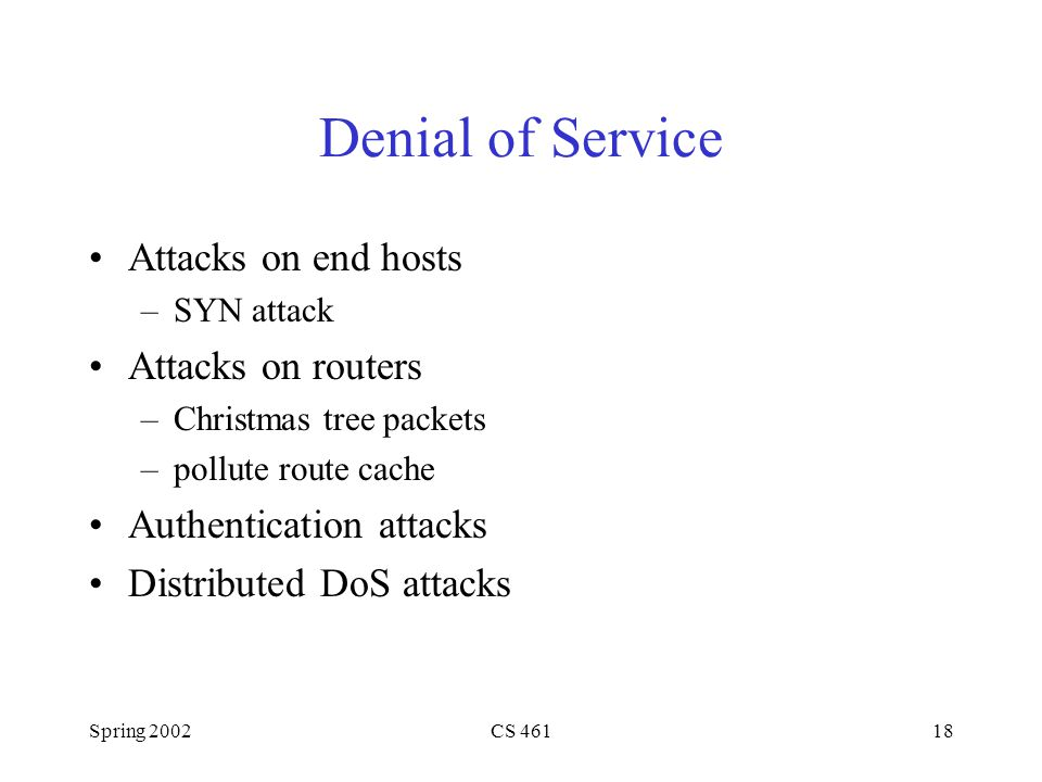 Spring 2002CS Denial of Service Attacks on end hosts –SYN attack Attacks on routers –Christmas tree packets –pollute route cache Authentication attacks Distributed DoS attacks